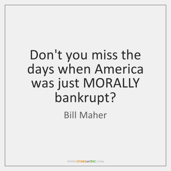 Don't you miss the days when America was just MORALLY bankrupt?