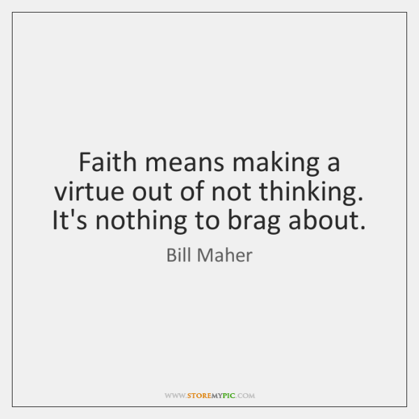 Faith means making a virtue out of not thinking. It's nothing to ...