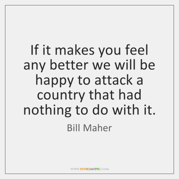 If it makes you feel any better we will be happy to ...