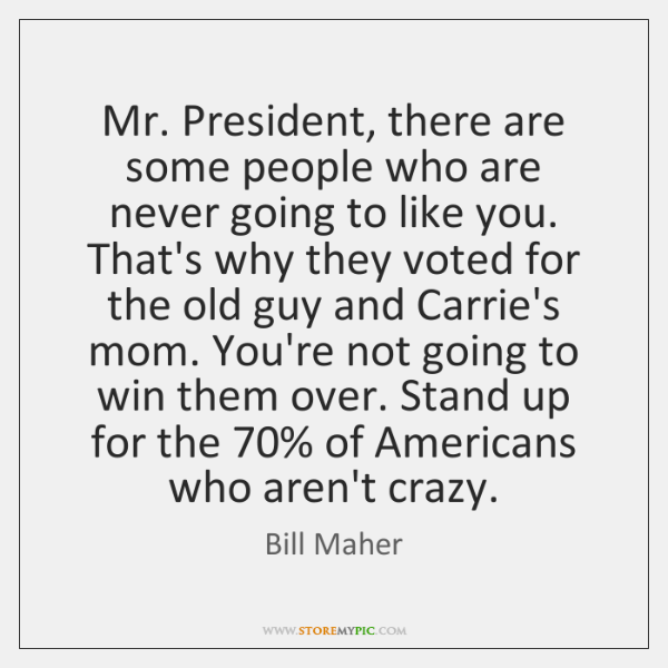 Mr. President, there are some people who are never going to like ...