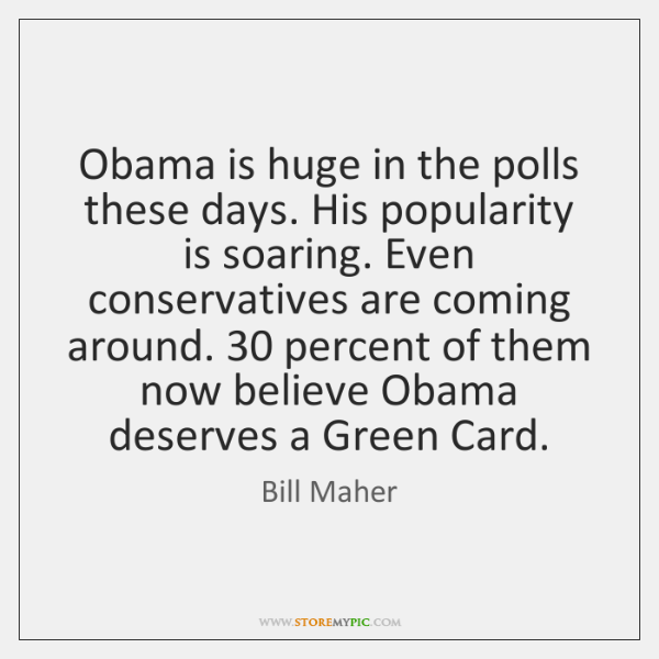 Obama is huge in the polls these days. His popularity is soaring. ...