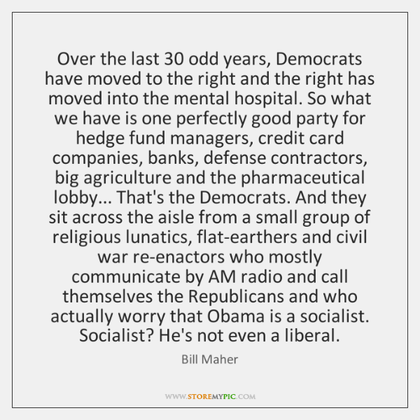 Over the last 30 odd years, Democrats have moved to the right and ...