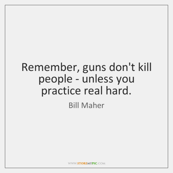 Remember, guns don't kill people - unless you practice real hard.