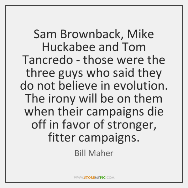 Sam Brownback, Mike Huckabee and Tom Tancredo - those were the three ...