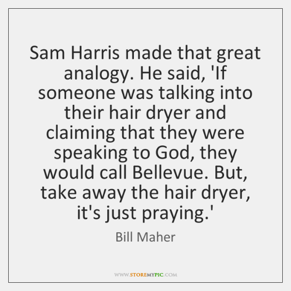 Sam Harris made that great analogy. He said, 'If someone was talking ...