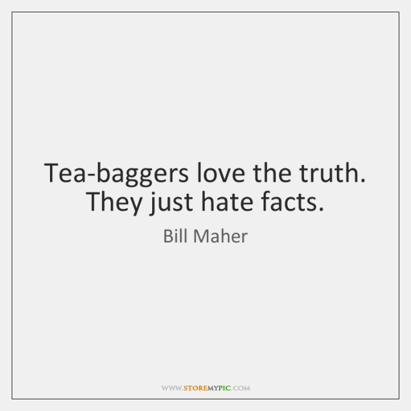 Tea-baggers love the truth. They just hate facts.
