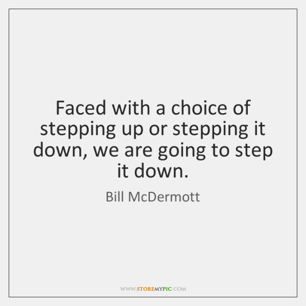 Faced with a choice of stepping up or stepping it down, we ...