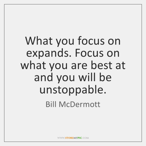 What you focus on expands. Focus on what you are best at ...