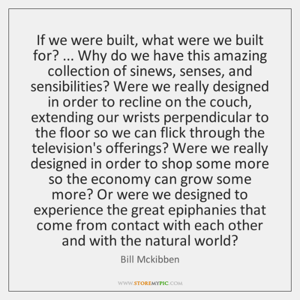 If we were built, what were we built for? ... Why do we ...
