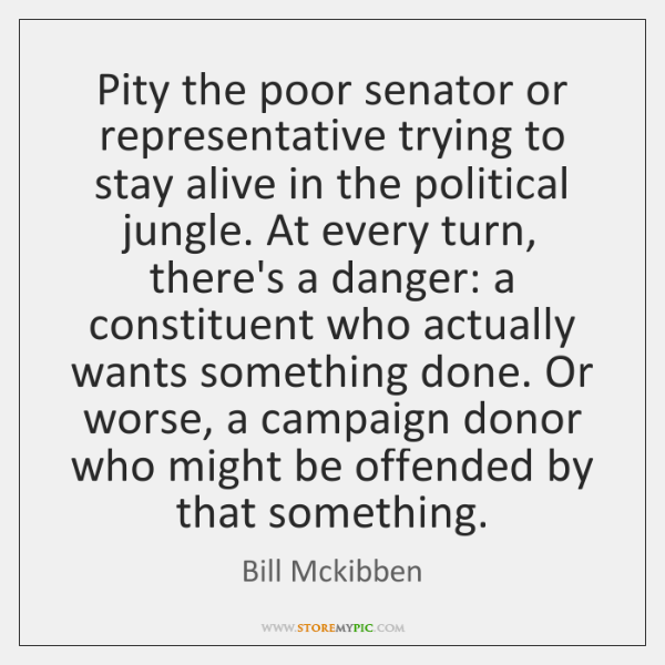 Pity the poor senator or representative trying to stay alive in the ...