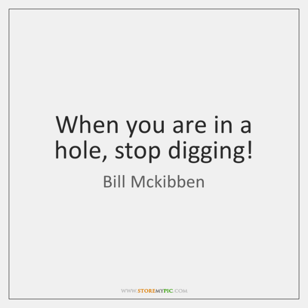 When you are in a hole, stop digging!