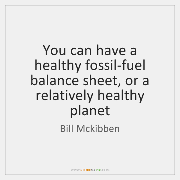 You can have a healthy fossil-fuel balance sheet, or a relatively healthy ...