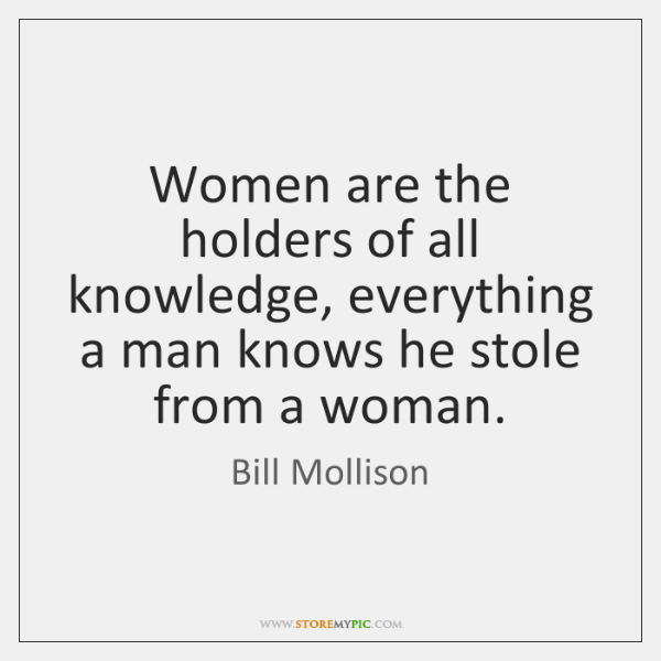 Women are the holders of all knowledge, everything a man knows he ...
