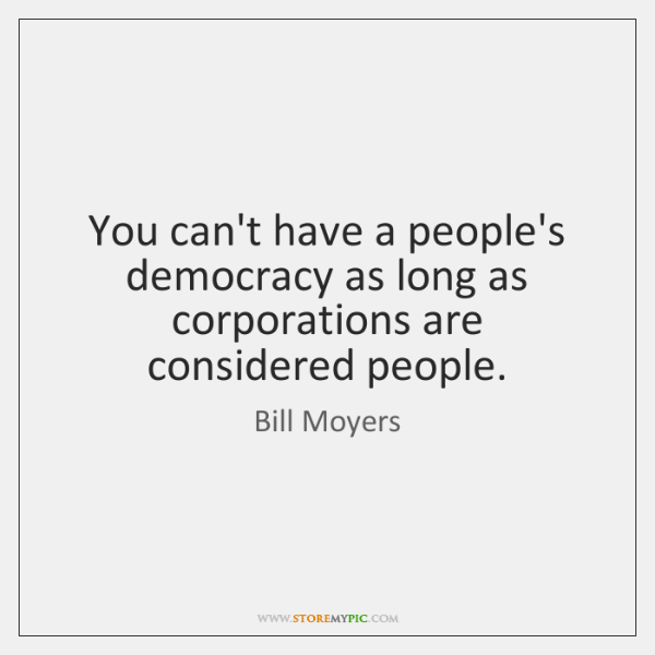You can't have a people's democracy as long as corporations are considered ...