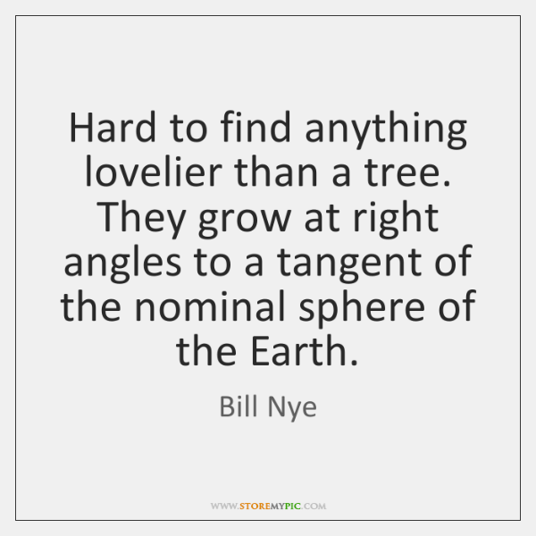 Hard to find anything lovelier than a tree. They grow at right ...