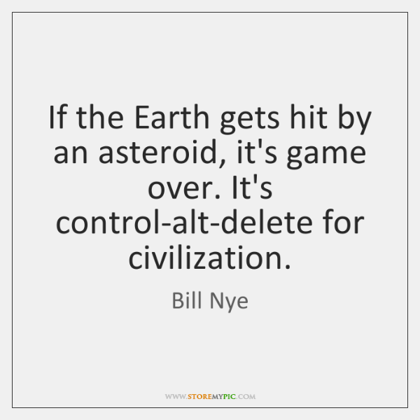 If the Earth gets hit by an asteroid, it's game over. It's ...