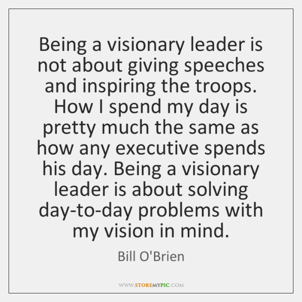 Being a visionary leader is not about giving speeches and inspiring the ...