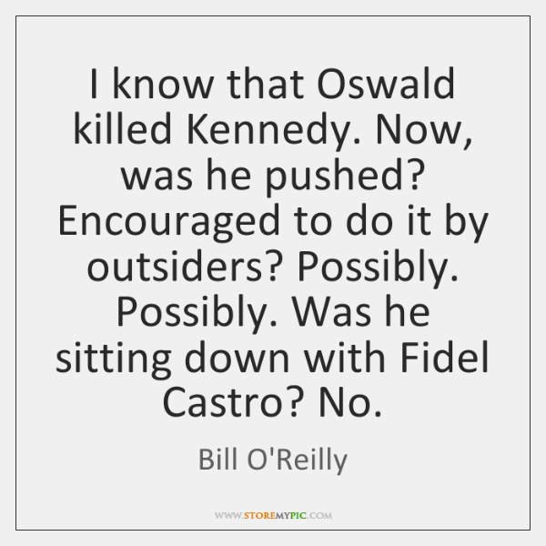 I know that Oswald killed Kennedy. Now, was he pushed? Encouraged to ...