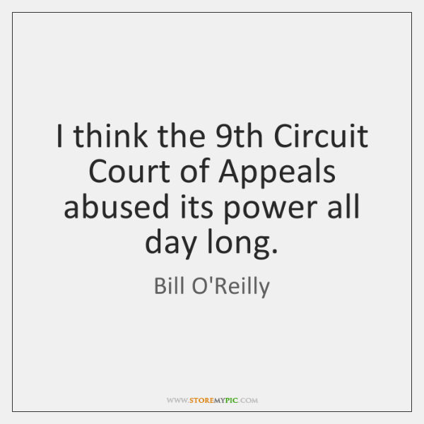 I think the 9th Circuit Court of Appeals abused its power all ...