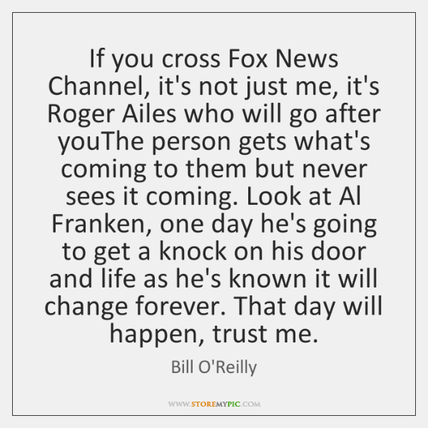 If you cross Fox News Channel, it's not just me, it's Roger ...