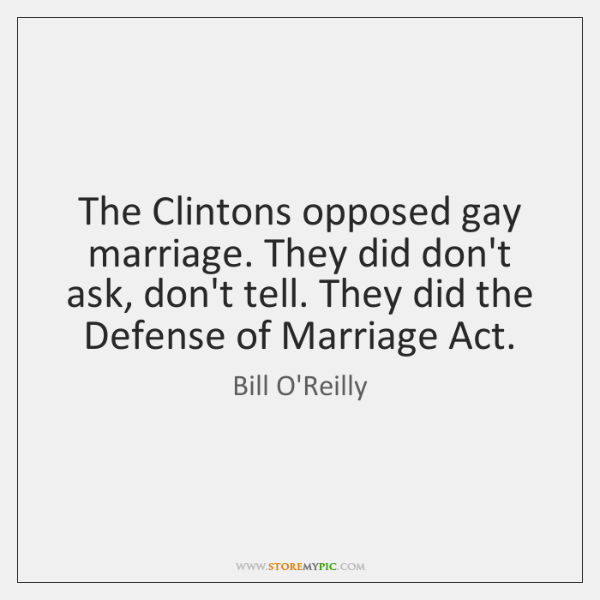 The Clintons opposed gay marriage. They did don't ask, don't tell. They ...