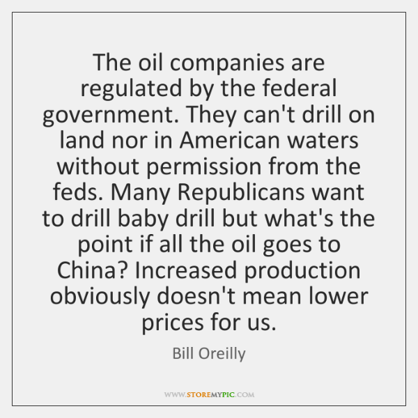 The oil companies are regulated by the federal government. They can't drill ...