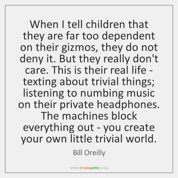 When I tell children that they are far too dependent on their ...
