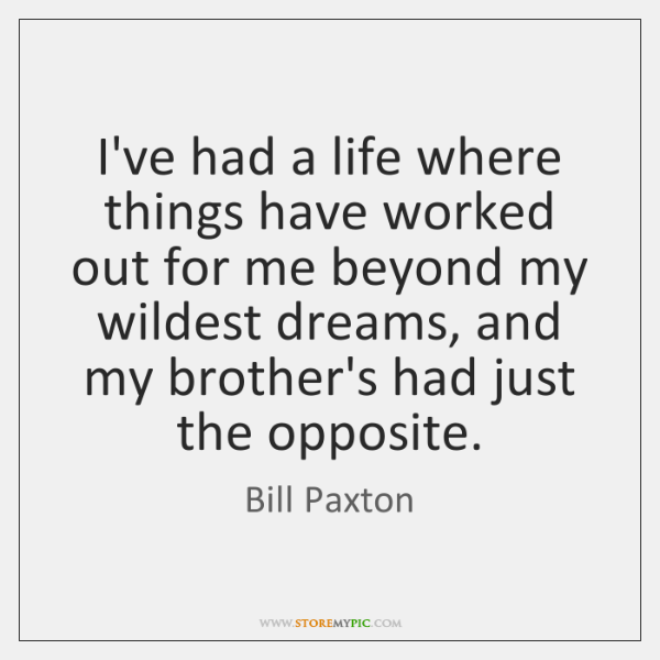 I've had a life where things have worked out for me beyond ...