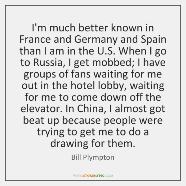 I'm much better known in France and Germany and Spain than I ...
