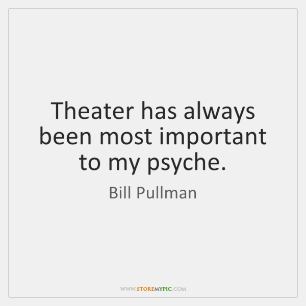 Theater has always been most important to my psyche.