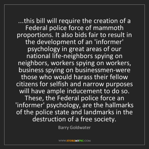 Barry Goldwater: ...this bill will require the creation of a Federal police...