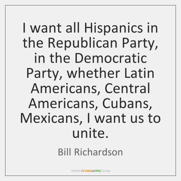I want all Hispanics in the Republican Party, in the Democratic Party, ...