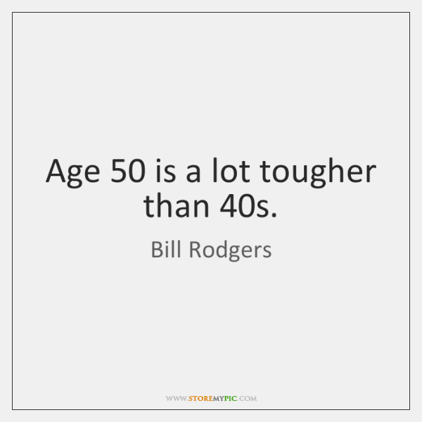 Age 50 is a lot tougher than 40s.