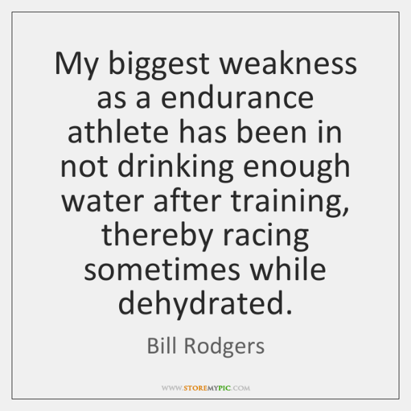 My biggest weakness as a endurance athlete has been in not drinking ...