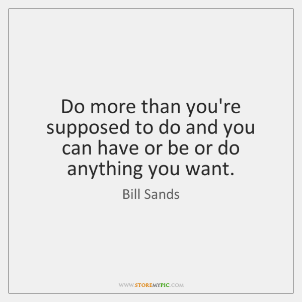 Do more than you're supposed to do and you can have or ...