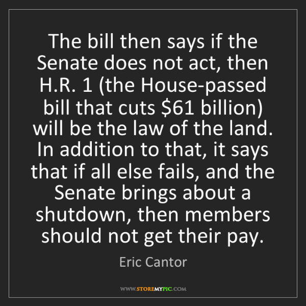 Eric Cantor: The bill then says if the Senate does not act, then H.R....