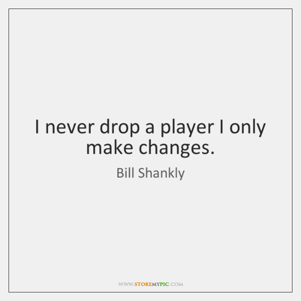 I never drop a player I only make changes.