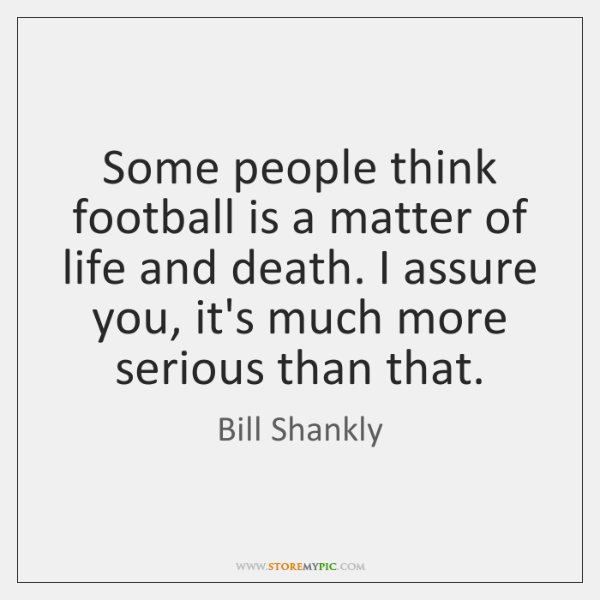 Some people think football is a matter of life and death. I ...