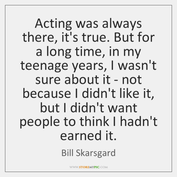 Acting was always there, it's true. But for a long time, in ...