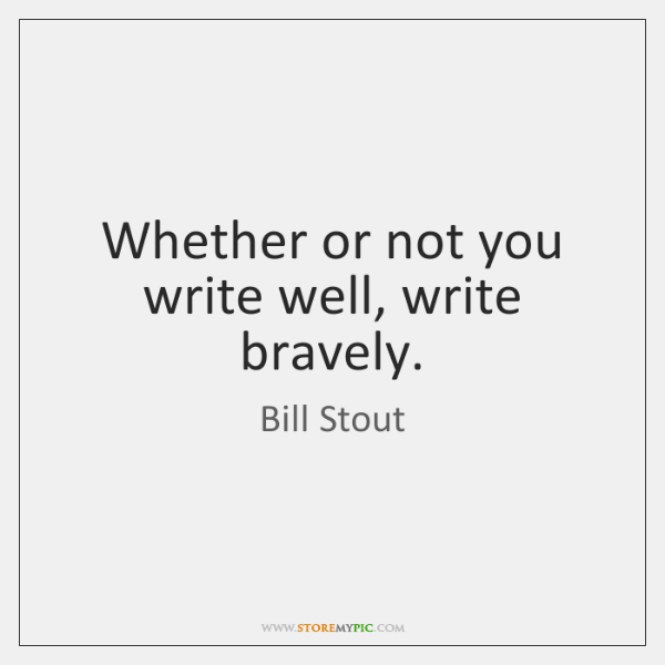 Whether or not you write well, write bravely.