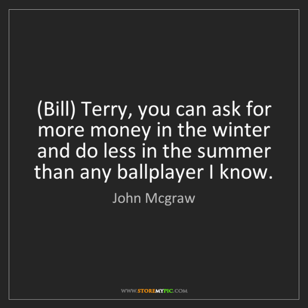 John Mcgraw: (Bill) Terry, you can ask for more money in the winter...