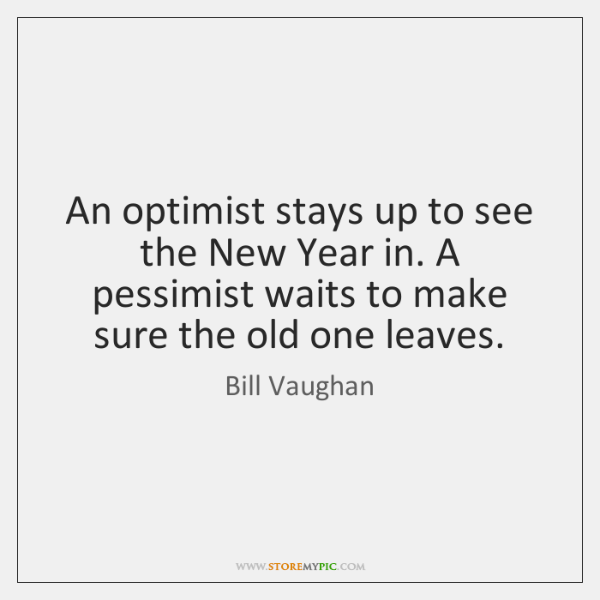 An optimist stays up to see the New Year in. A pessimist ...