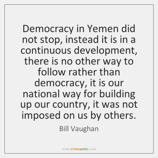 Democracy in Yemen did not stop, instead it is in a continuous ...