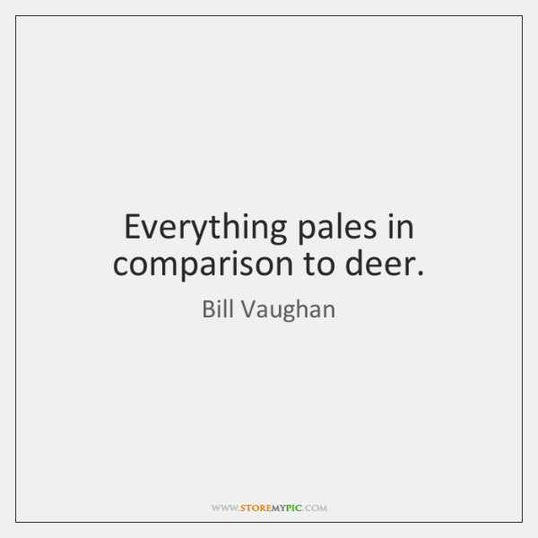 Everything pales in comparison to deer.