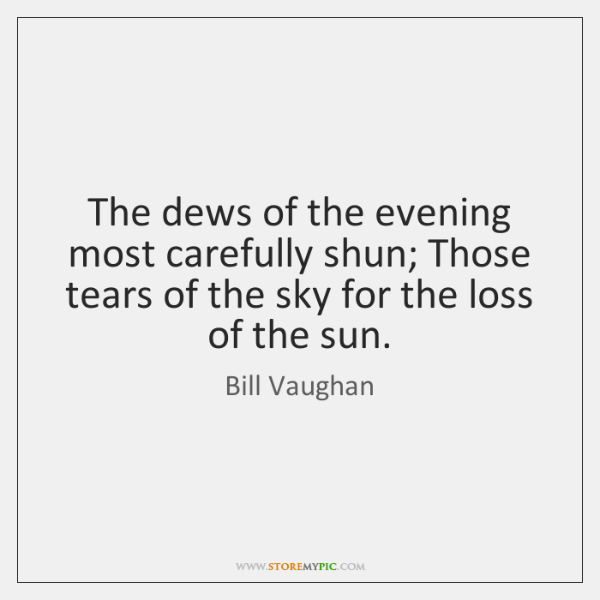 The dews of the evening most carefully shun; Those tears of the ...