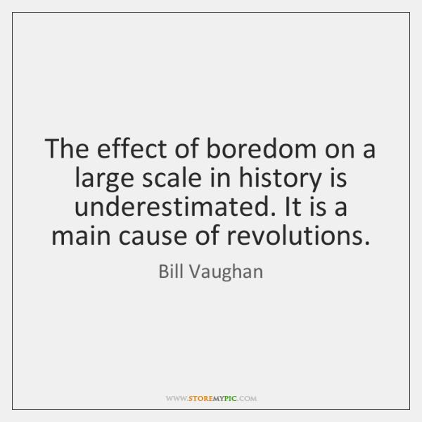 The effect of boredom on a large scale in history is underestimated. ...
