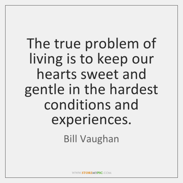 The true problem of living is to keep our hearts sweet and ...