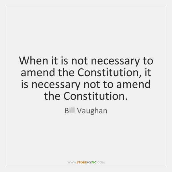 When it is not necessary to amend the Constitution, it is necessary ...