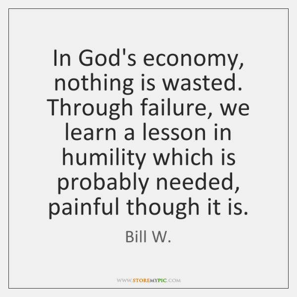 In God's economy, nothing is wasted. Through failure, we learn a lesson ...