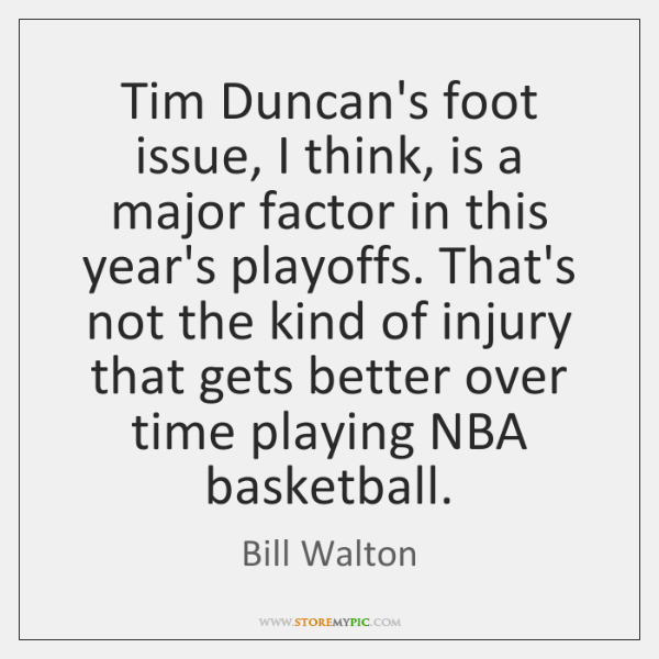Tim Duncan's foot issue, I think, is a major factor in this ...